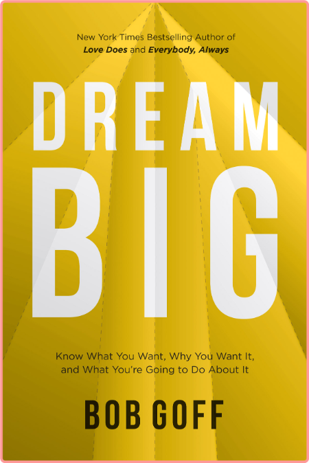 Dream Big - Know What You Want, Why You Want It, and What You're Going to Do About It