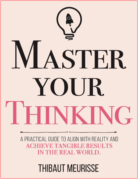 Master Your Thinking - A Practical Guide to Align Yourself with Reality and Achieve Tangible Results