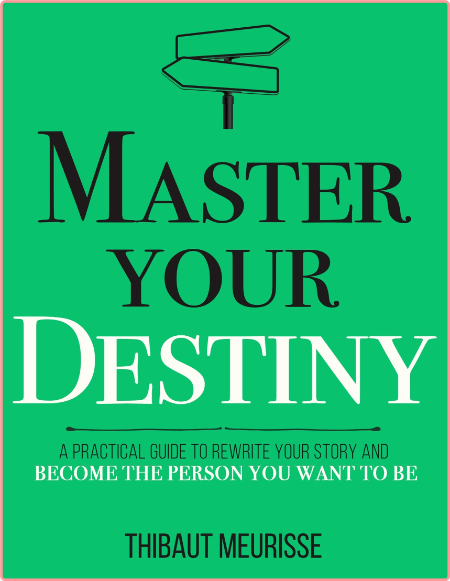 Master Your Destiny - A Practical Guide to Rewrite Your Story and Become the Person You Want to Be