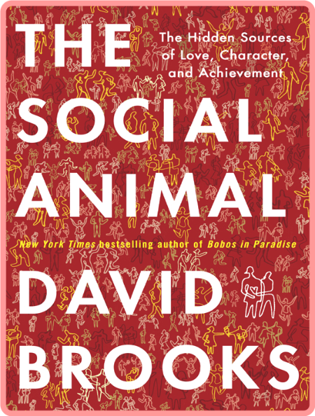 The Social Animal - The Hidden Sources of Love, Character, and Achievement