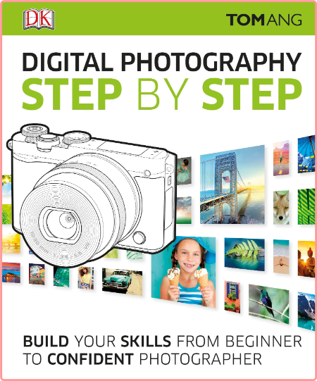 Digital Photography Step By Step Build Your Skills From Beginner To Confident Photographer
