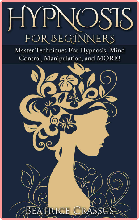 Hypnosis For Beginners - Master Techniques For Hypnosis, Mind Control, Manipulation and MORE