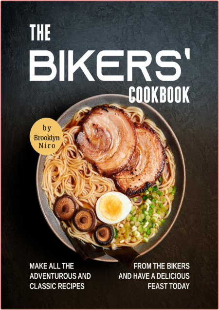 The Bikers' Cookbook - Make All the Adventurous and Classic Recipes from the Bikers