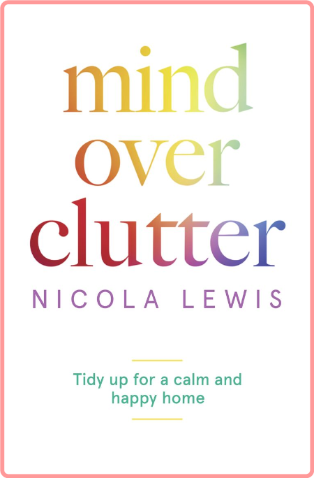 Mind Over Clutter  Cleaning your Way to a Calm and Happy Home by Nicola Lewis