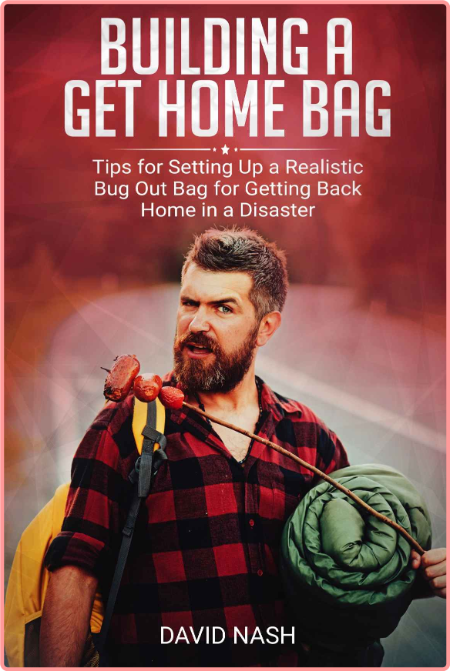 Building a Get Home Bag - Tips for Setting Up a Realistic Bug Out Bag for Getting Back Home in a ...